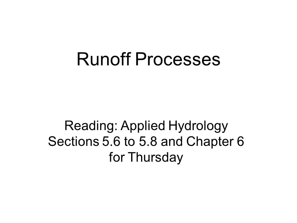 Runoff Processes Reading: Applied Hydrology Sections 5.6 to 5.8 and Chapter 6 for Thursday