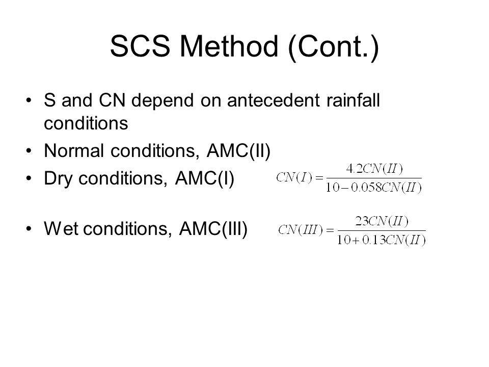 SCS Method (Cont.) S and CN depend on antecedent rainfall conditions Normal conditions, AMC(II) Dry conditions, AMC(I) Wet conditions, AMC(III)