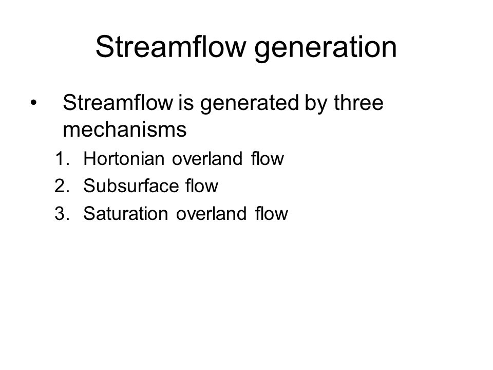 Streamflow generation Streamflow is generated by three mechanisms 1.Hortonian overland flow 2.Subsurface flow 3.Saturation overland flow