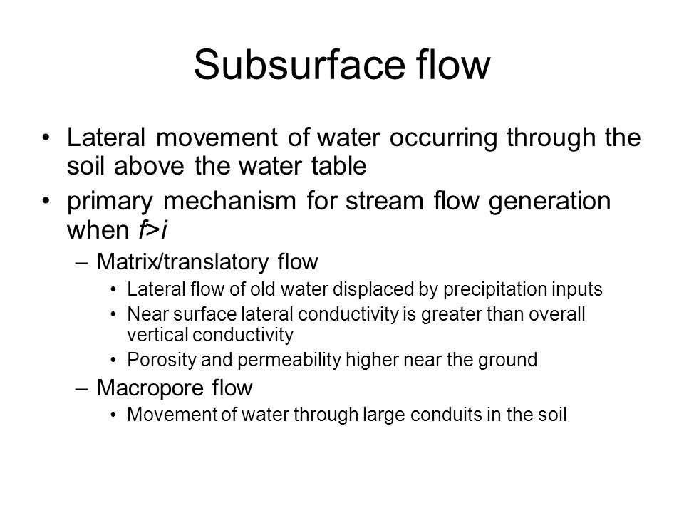 Subsurface flow Lateral movement of water occurring through the soil above the water table primary mechanism for stream flow generation when f>i –Matrix/translatory flow Lateral flow of old water displaced by precipitation inputs Near surface lateral conductivity is greater than overall vertical conductivity Porosity and permeability higher near the ground –Macropore flow Movement of water through large conduits in the soil