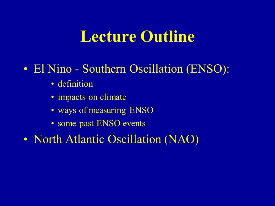 Lecture Outline El Nino - Southern Oscillation (ENSO): definition impacts on climate ways of measuring ENSO some past ENSO events North Atlantic Oscillation (NAO)
