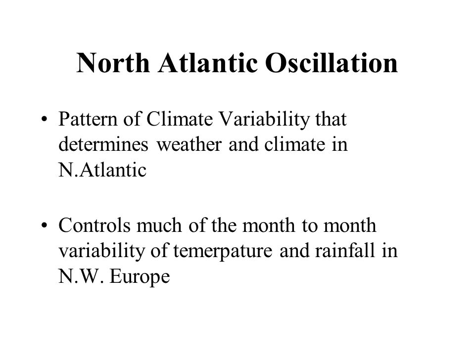 North Atlantic Oscillation Pattern of Climate Variability that determines weather and climate in N.Atlantic Controls much of the month to month variability of temerpature and rainfall in N.W.