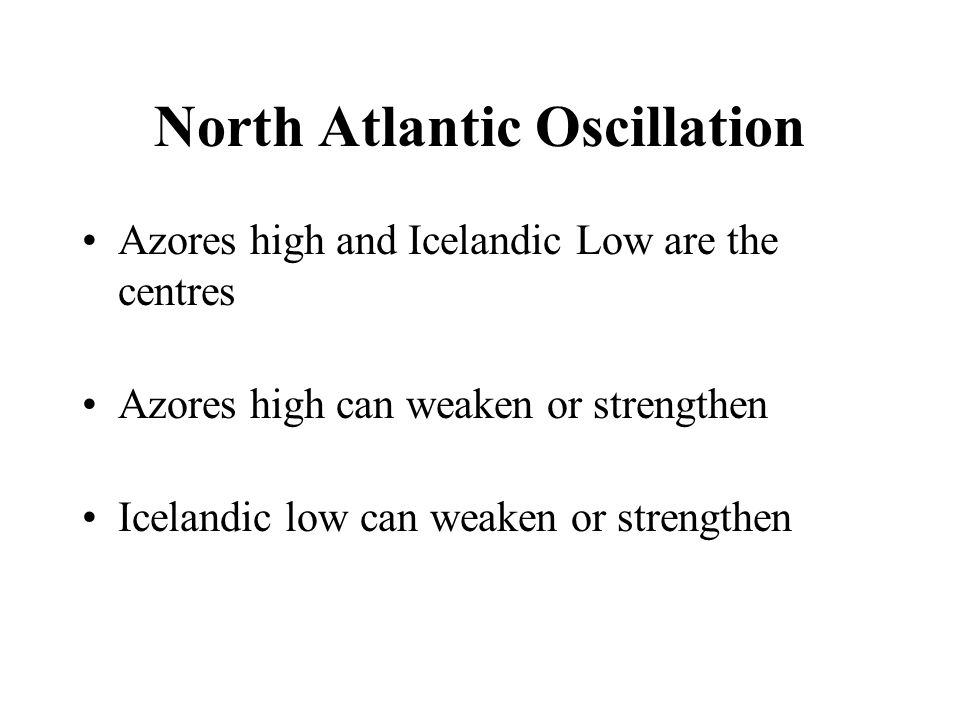 North Atlantic Oscillation Azores high and Icelandic Low are the centres Azores high can weaken or strengthen Icelandic low can weaken or strengthen