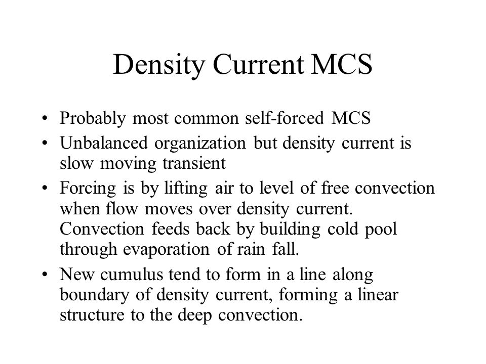 Density Current MCS Probably most common self-forced MCS Unbalanced organization but density current is slow moving transient Forcing is by lifting air to level of free convection when flow moves over density current.