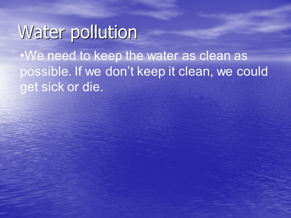 Water pollution We need to keep the water as clean as possible.