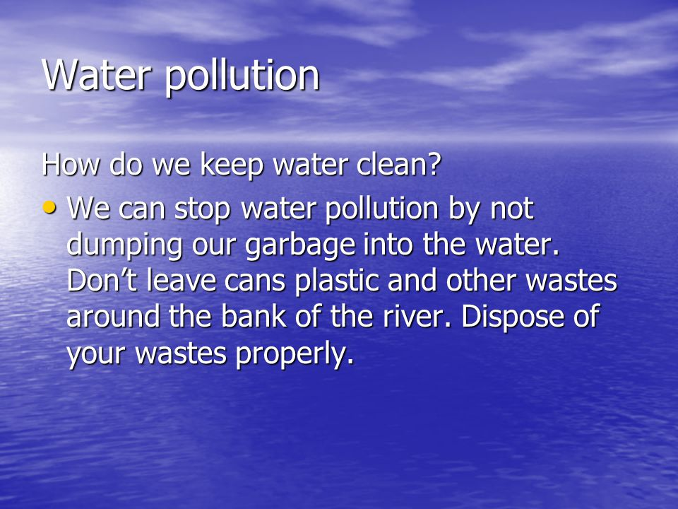 Water pollution How do we keep water clean.