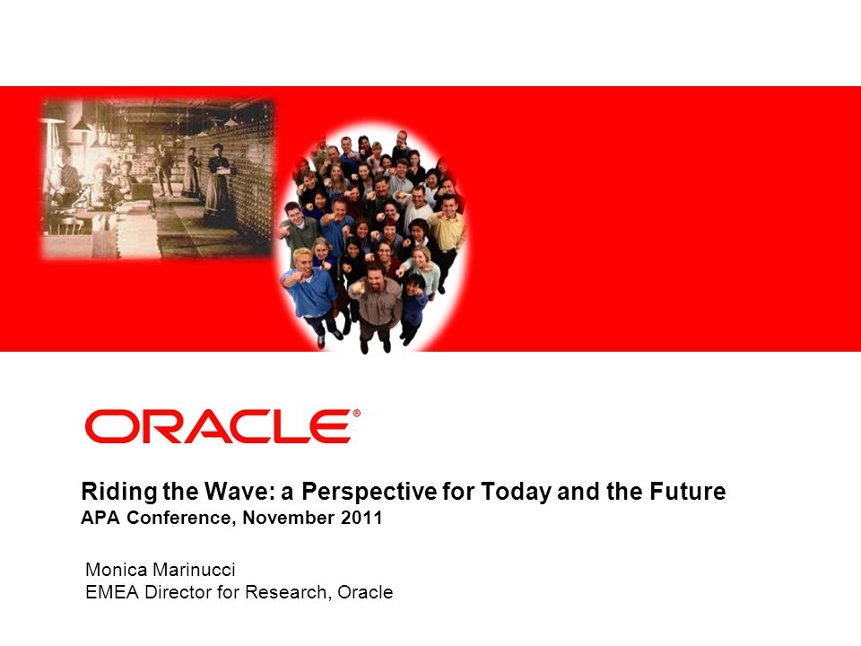 Riding the Wave: a Perspective for Today and the Future APA Conference, November 2011 Monica Marinucci EMEA Director for Research, Oracle