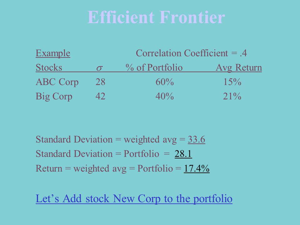 Efficient Frontier Example Correlation Coefficient =.4 Stocks  % of PortfolioAvg Return ABC Corp2860% 15% Big Corp42 40% 21% Standard Deviation = weighted avg = 33.6 Standard Deviation = Portfolio = 28.1 Return = weighted avg = Portfolio = 17.4% Let's Add stock New Corp to the portfolio