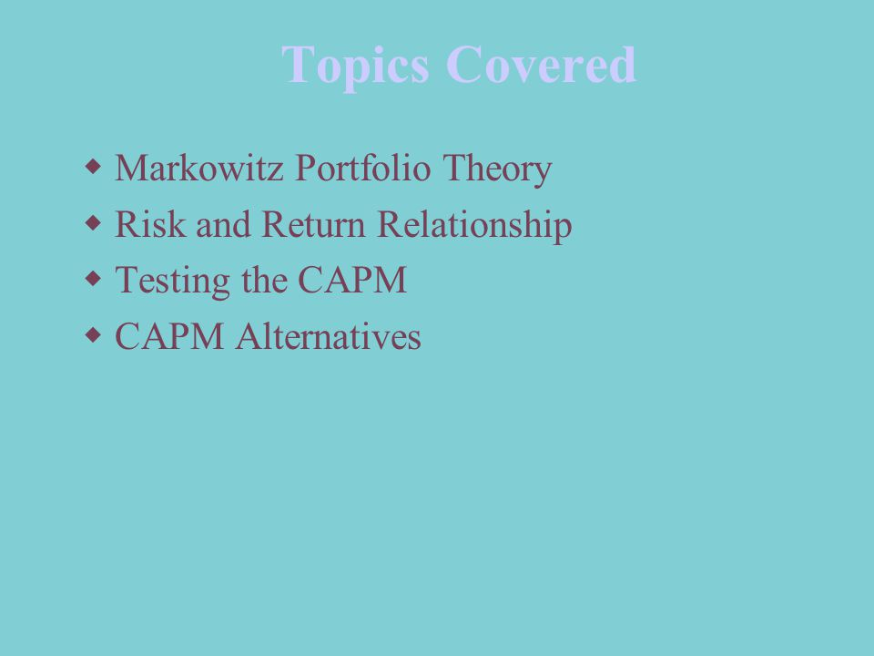 Topics Covered  Markowitz Portfolio Theory  Risk and Return Relationship  Testing the CAPM  CAPM Alternatives