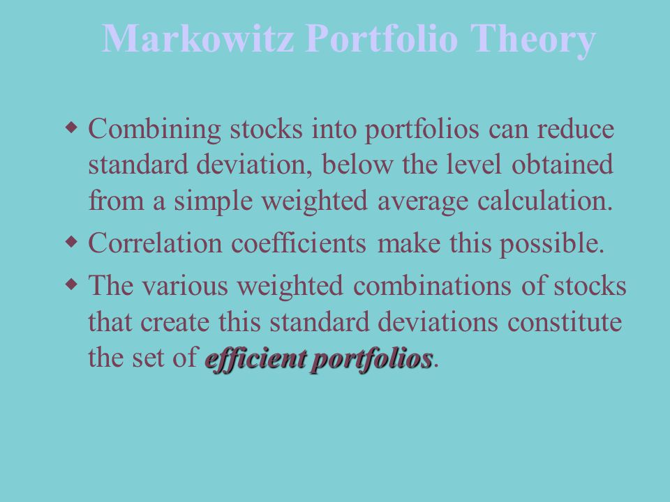 Markowitz Portfolio Theory  Combining stocks into portfolios can reduce standard deviation, below the level obtained from a simple weighted average calculation.