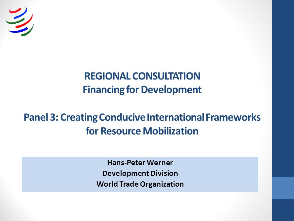 REGIONAL CONSULTATION Financing for Development Panel 3: Creating Conducive International Frameworks for Resource Mobilization Hans-Peter Werner Development Division World Trade Organization