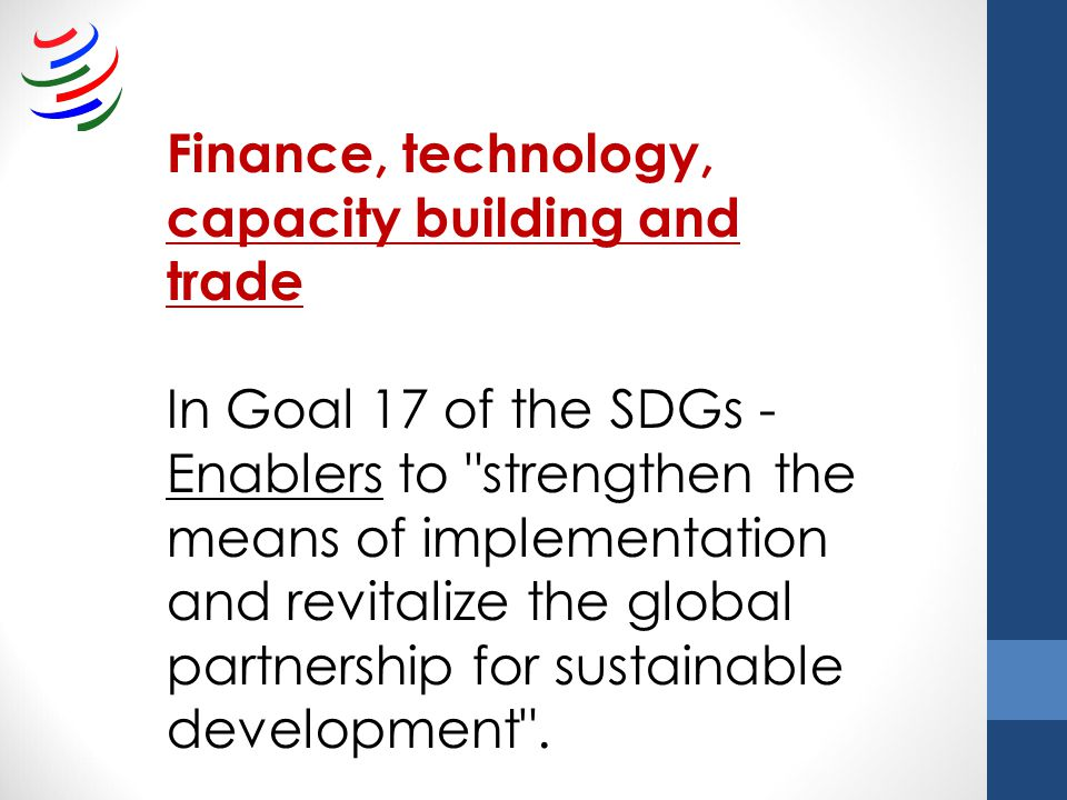 Finance, technology, capacity building and trade In Goal 17 of the SDGs - Enablers to strengthen the means of implementation and revitalize the global partnership for sustainable development .