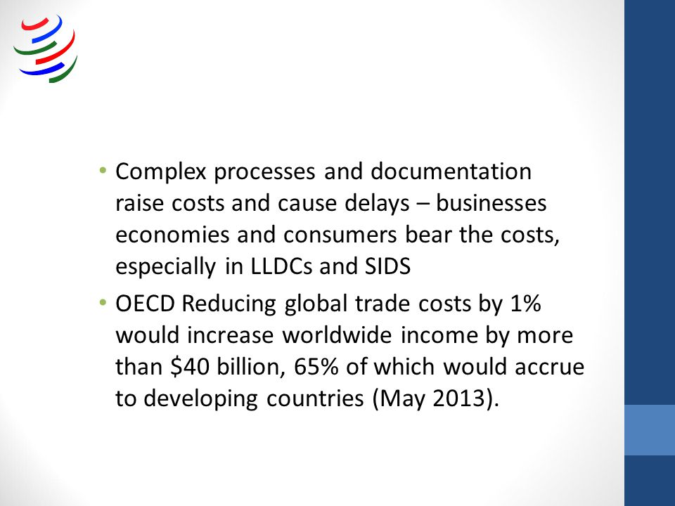 Complex processes and documentation raise costs and cause delays – businesses economies and consumers bear the costs, especially in LLDCs and SIDS OECD Reducing global trade costs by 1% would increase worldwide income by more than $40 billion, 65% of which would accrue to developing countries (May 2013).
