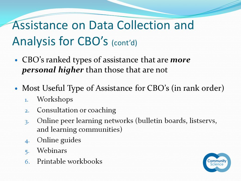 Assistance on Data Collection and Analysis for CBO's (cont'd) CBO's ranked types of assistance that are more personal higher than those that are not Most Useful Type of Assistance for CBO's (in rank order) 1.