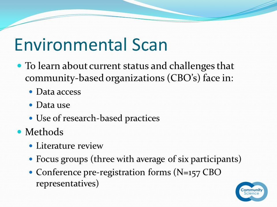 Environmental Scan To learn about current status and challenges that community-based organizations (CBO's) face in: Data access Data use Use of research-based practices Methods Literature review Focus groups (three with average of six participants) Conference pre-registration forms (N=157 CBO representatives)