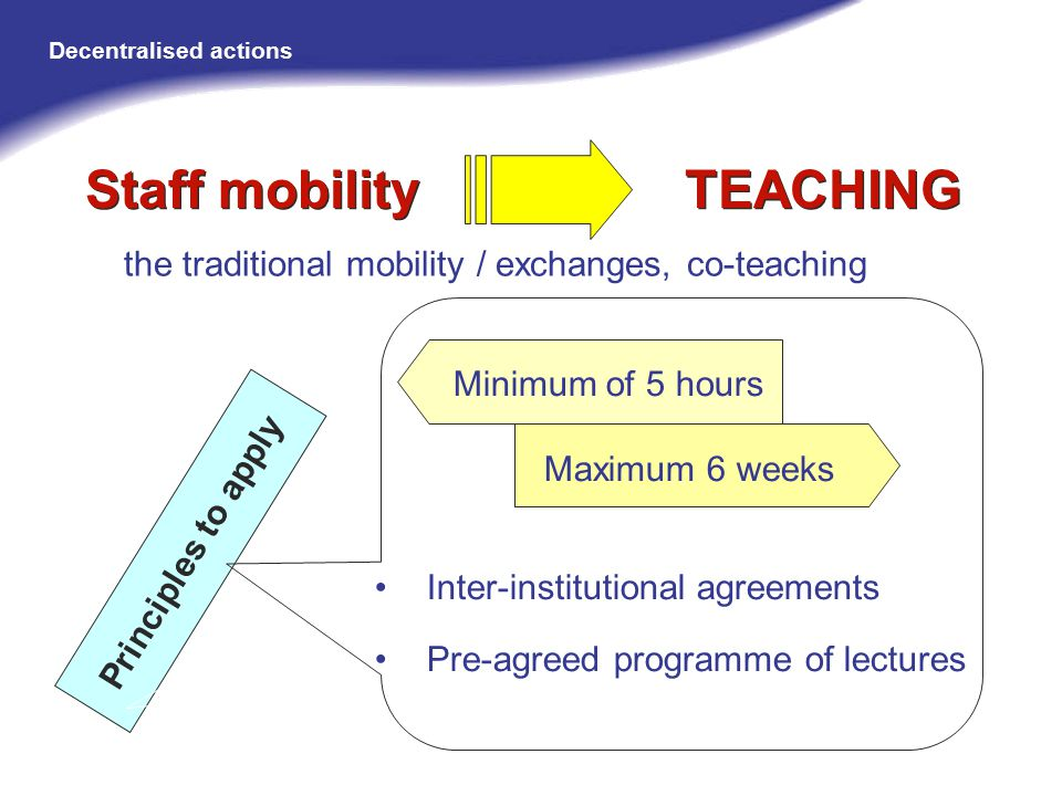 the traditional mobility / exchanges, co-teaching Principles to apply Staff mobility TEACHING Minimum of 5 hours Maximum 6 weeks Inter-institutional agreements Pre-agreed programme of lectures Decentralised actions