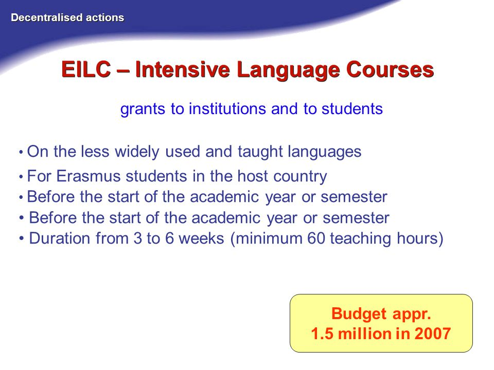 EILC – Intensive Language Courses Decentralised actions grants to institutions and to students Budget appr.