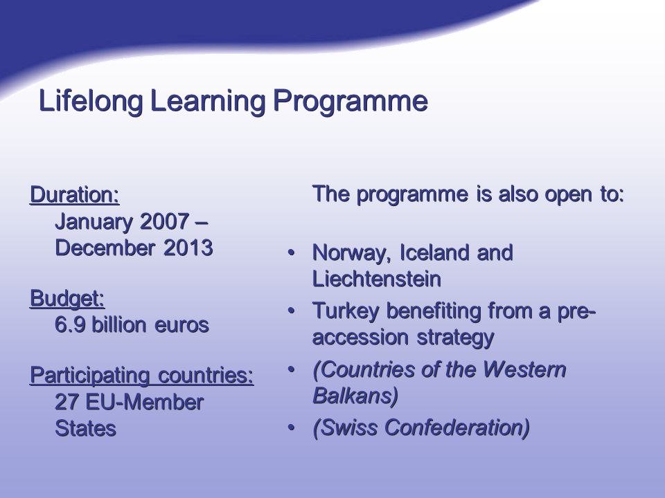 Lifelong Learning Programme Duration: January 2007 – December 2013 Budget: 6.9 billion euros Participating countries: 27 EU-Member States Duration: January 2007 – December 2013 Budget: 6.9 billion euros Participating countries: 27 EU-Member States The programme is also open to: Norway, Iceland and Liechtenstein Turkey benefiting from a pre- accession strategy (Countries of the Western Balkans) (Swiss Confederation)