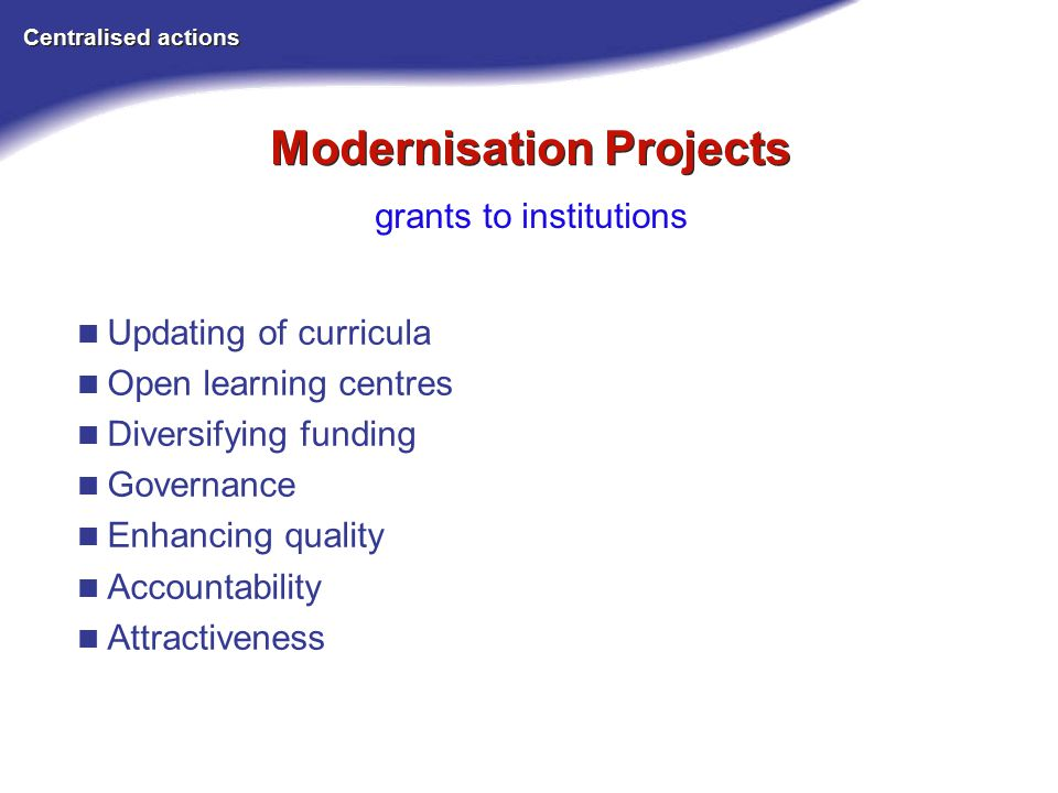 Modernisation Projects Centralised actions grants to institutions Updating of curricula Open learning centres Diversifying funding Governance Enhancing quality Accountability Attractiveness
