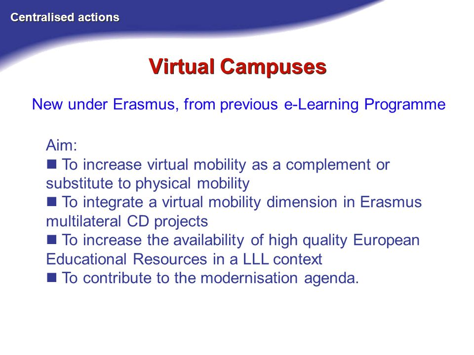 Virtual Campuses Centralised actions New under Erasmus, from previous e-Learning Programme Aim: To increase virtual mobility as a complement or substitute to physical mobility To integrate a virtual mobility dimension in Erasmus multilateral CD projects To increase the availability of high quality European Educational Resources in a LLL context To contribute to the modernisation agenda.