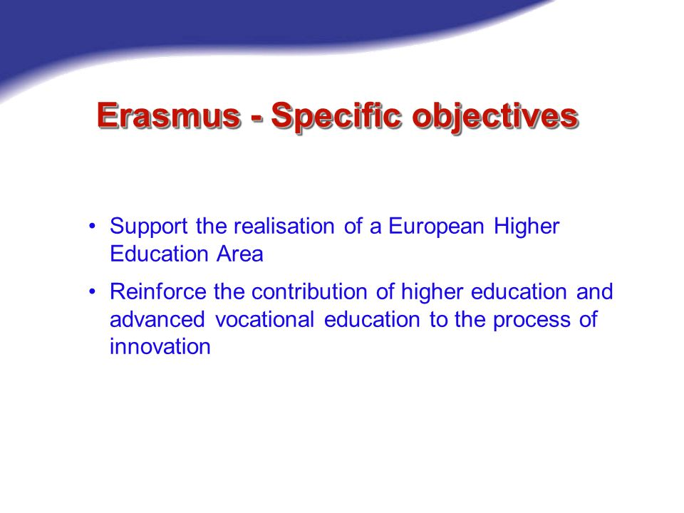 Erasmus - Specific objectives Support the realisation of a European Higher Education Area Reinforce the contribution of higher education and advanced vocational education to the process of innovation