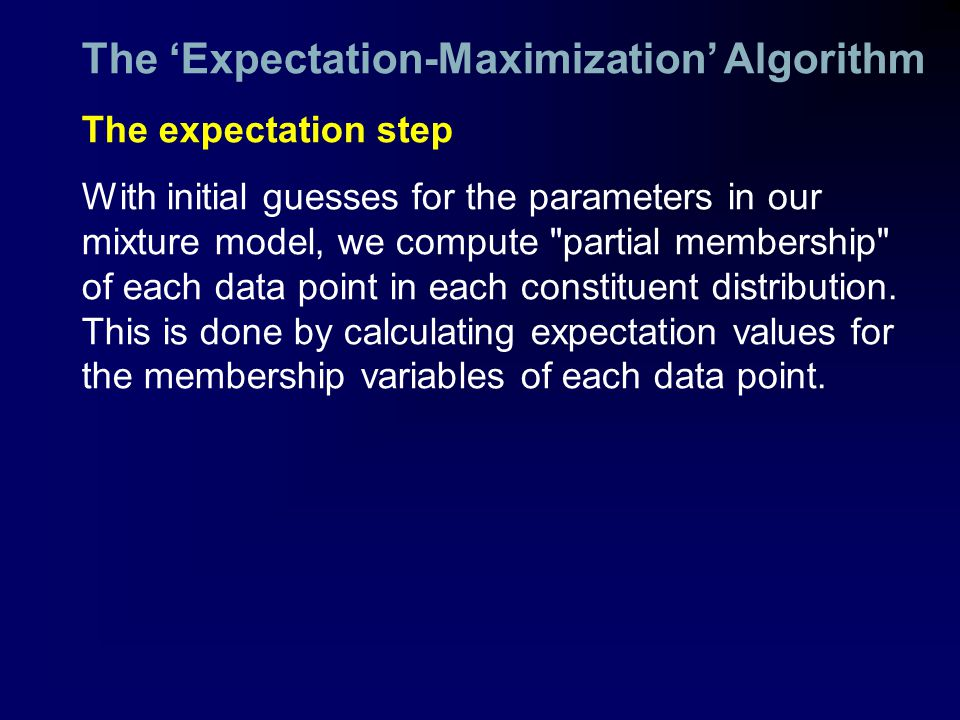 The 'Expectation-Maximization' Algorithm The expectation step With initial guesses for the parameters in our mixture model, we compute partial membership of each data point in each constituent distribution.