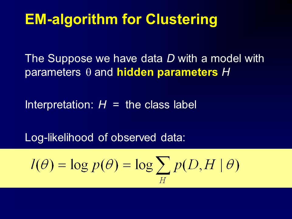 EM-algorithm for Clustering The Suppose we have data D with a model with parameters  and hidden parameters H Interpretation: H = the class label Log-likelihood of observed data: