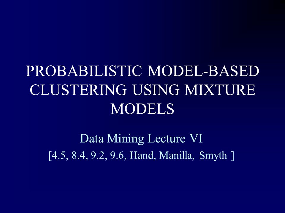 PROBABILISTIC MODEL-BASED CLUSTERING USING MIXTURE MODELS Data Mining Lecture VI [4.5, 8.4, 9.2, 9.6, Hand, Manilla, Smyth ]