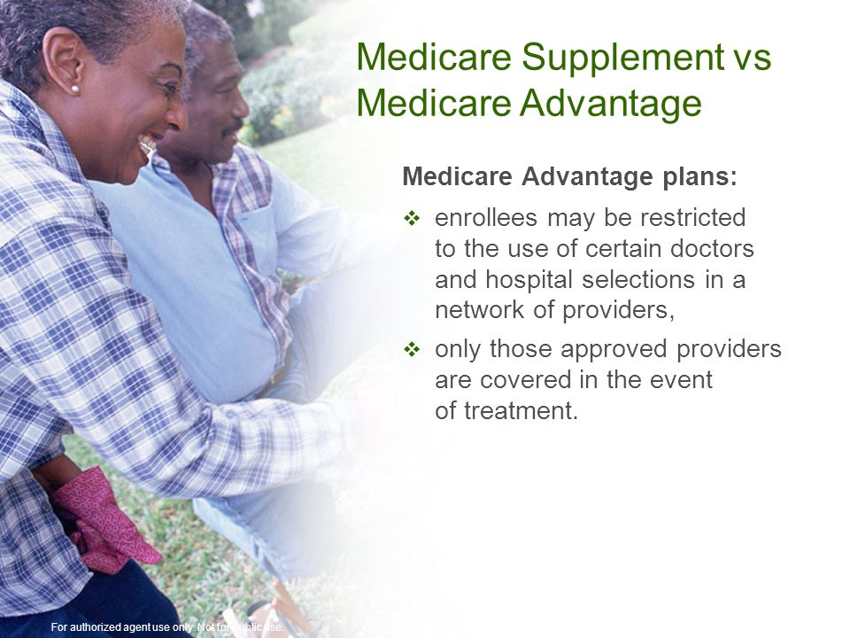 Medicare Advantage plans:  enrollees may be restricted to the use of certain doctors and hospital selections in a network of providers,  only those approved providers are covered in the event of treatment.