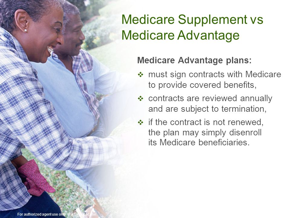 Medicare Advantage plans:  must sign contracts with Medicare to provide covered benefits,  contracts are reviewed annually and are subject to termination,  if the contract is not renewed, the plan may simply disenroll its Medicare beneficiaries.