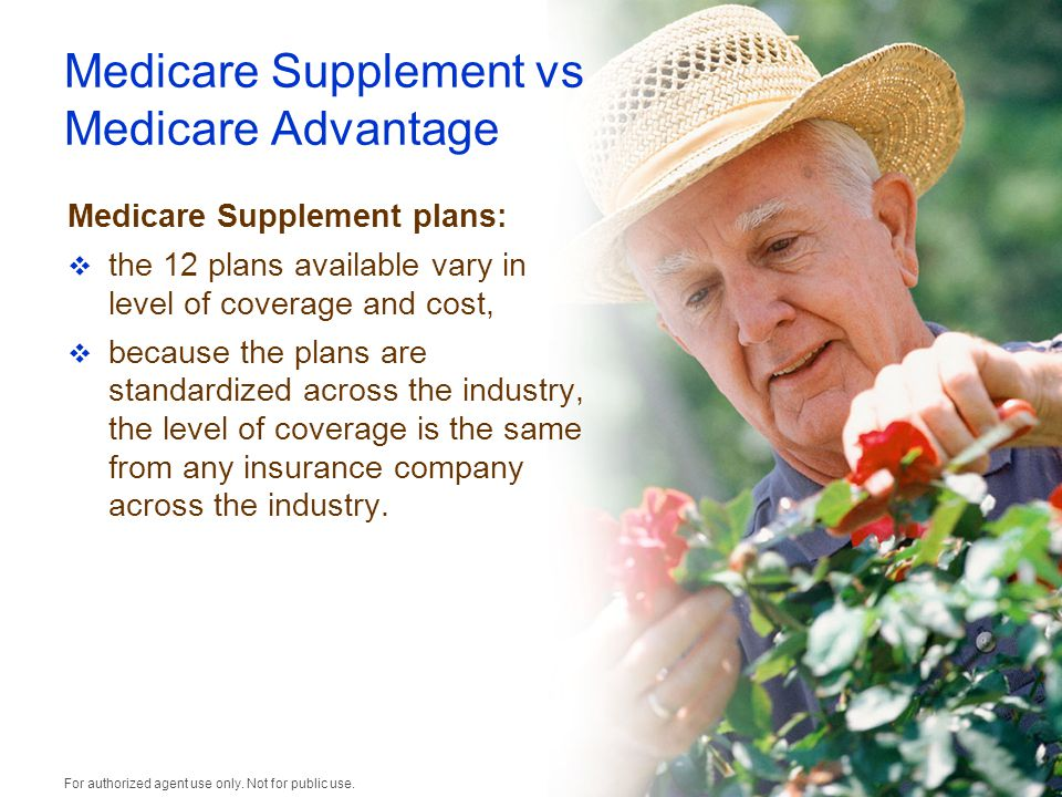 Medicare Supplement vs Medicare Advantage Medicare Supplement plans:  the 12 plans available vary in level of coverage and cost,  because the plans are standardized across the industry, the level of coverage is the same from any insurance company across the industry.