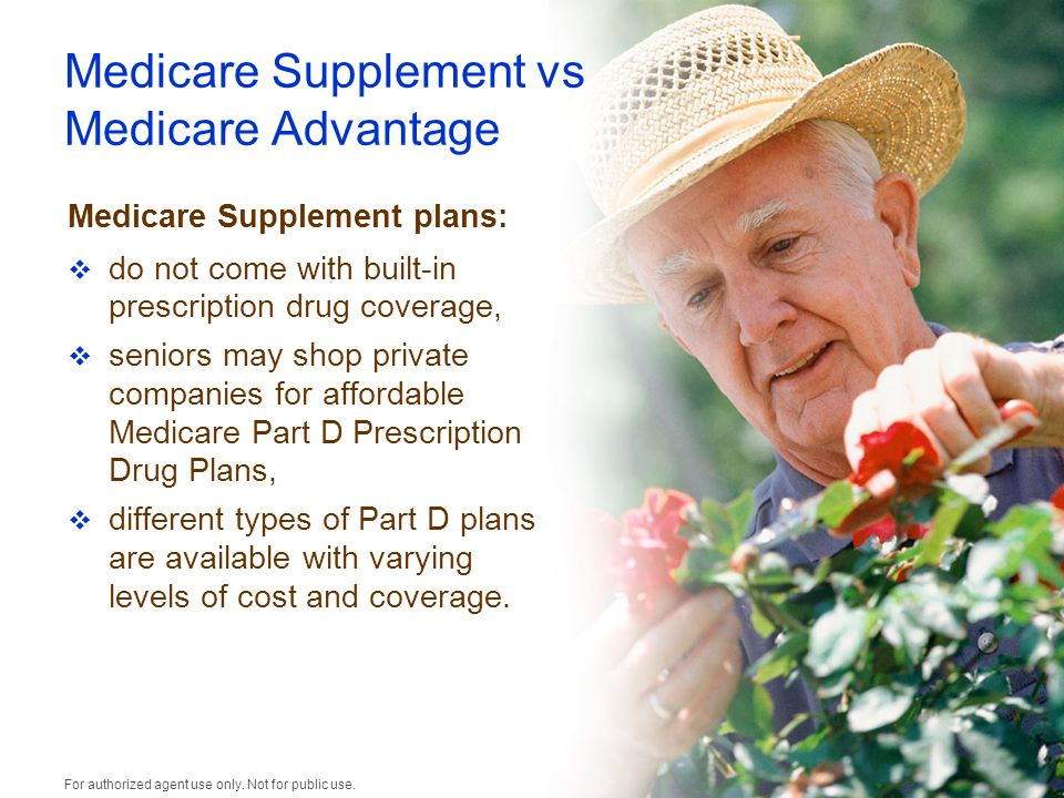 Medicare Supplement vs Medicare Advantage Medicare Supplement plans:  do not come with built-in prescription drug coverage,  seniors may shop private companies for affordable Medicare Part D Prescription Drug Plans,  different types of Part D plans are available with varying levels of cost and coverage.