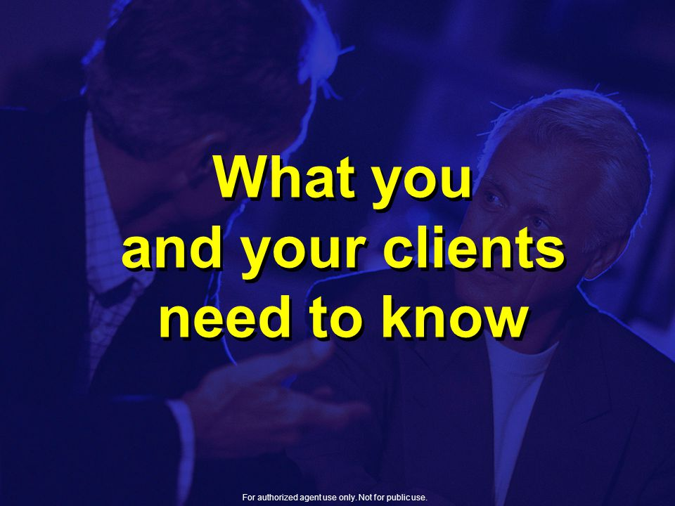 What you and your clients need to know For authorized agent use only. Not for public use.