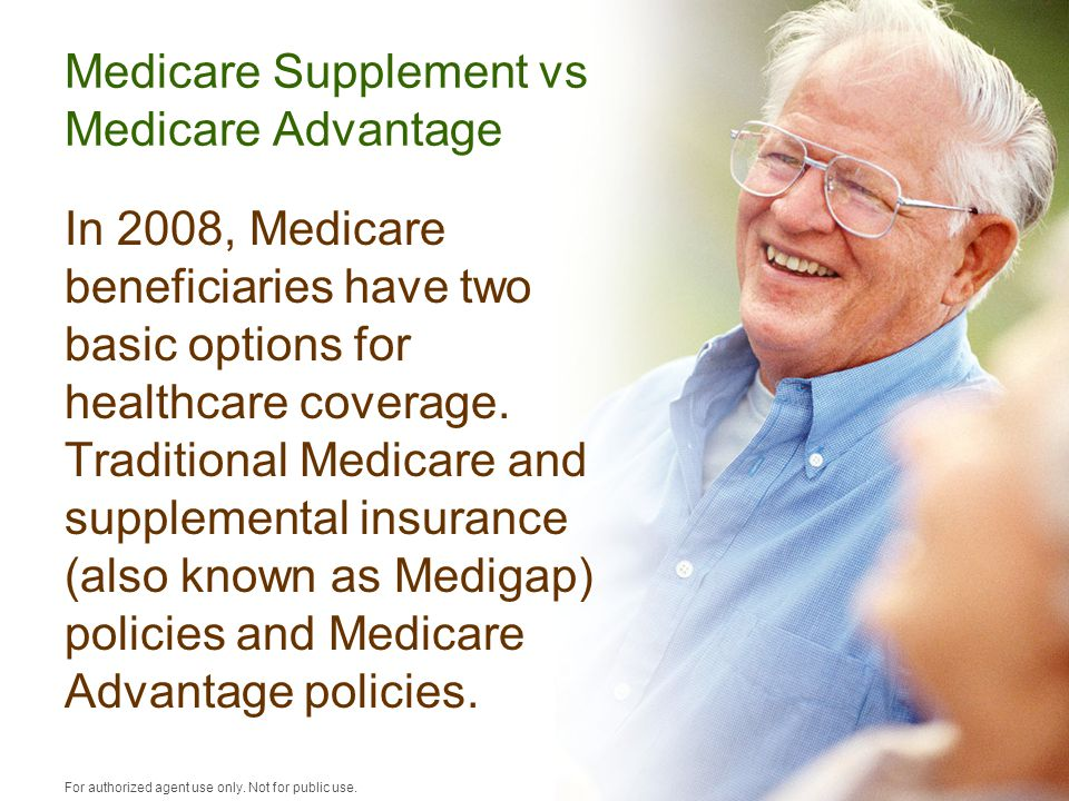 Medicare Supplement vs Medicare Advantage In 2008, Medicare beneficiaries have two basic options for healthcare coverage.