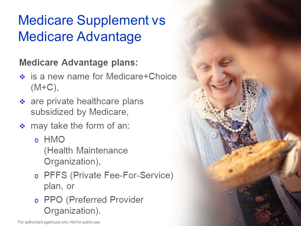 Medicare Supplement vs Medicare Advantage Medicare Advantage plans:  is a new name for Medicare+Choice (M+C),  are private healthcare plans subsidized by Medicare,  may take the form of an: o HMO (Health Maintenance Organization), o PFFS (Private Fee-For-Service) plan, or o PPO (Preferred Provider Organization).
