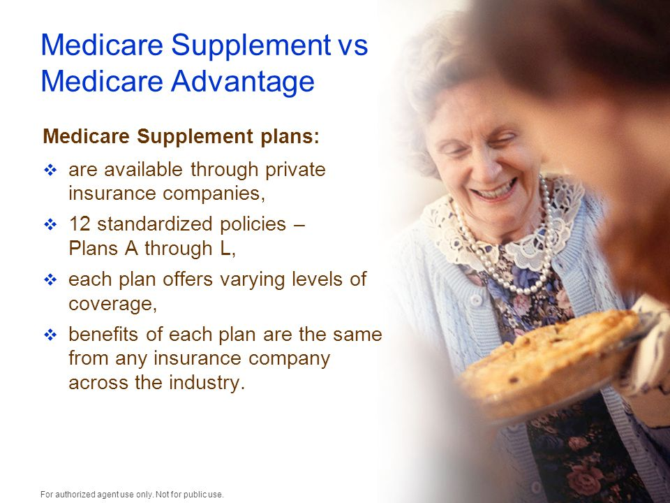 Medicare Supplement vs Medicare Advantage Medicare Supplement plans:  are available through private insurance companies,  12 standardized policies – Plans A through L,  each plan offers varying levels of coverage,  benefits of each plan are the same from any insurance company across the industry.