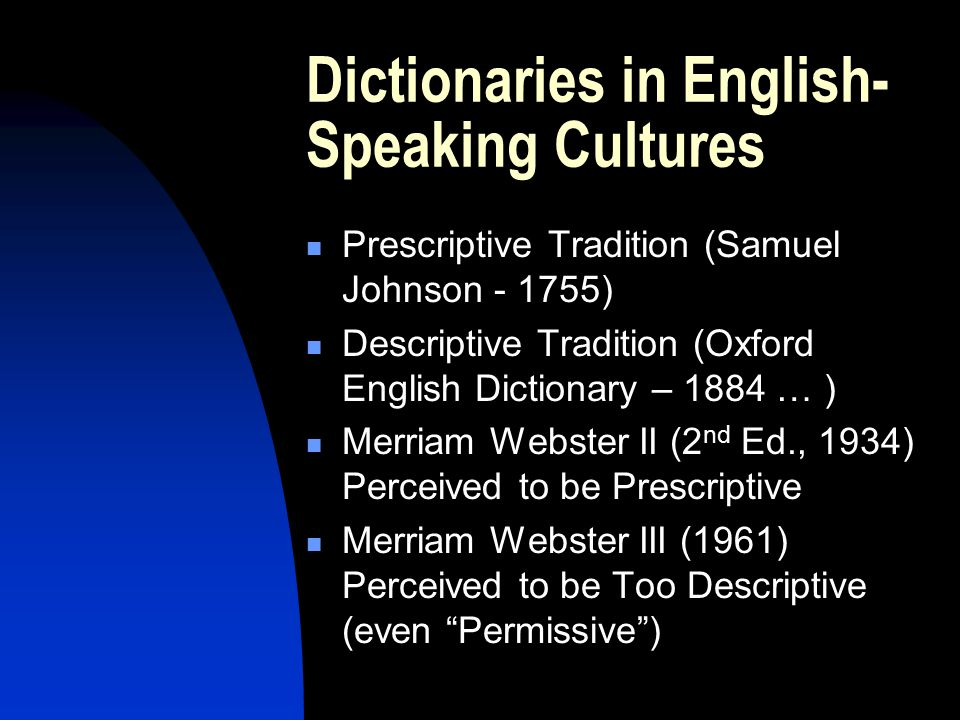 Dictionaries in English- Speaking Cultures Prescriptive Tradition (Samuel Johnson ) Descriptive Tradition (Oxford English Dictionary – 1884 … ) Merriam Webster II (2 nd Ed., 1934) Perceived to be Prescriptive Merriam Webster III (1961) Perceived to be Too Descriptive (even Permissive )