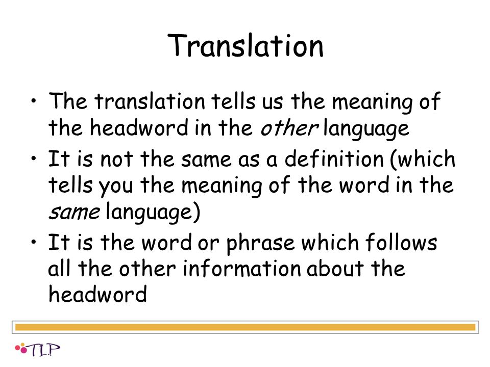 Translation The translation tells us the meaning of the headword in the other language It is not the same as a definition (which tells you the meaning of the word in the same language) It is the word or phrase which follows all the other information about the headword