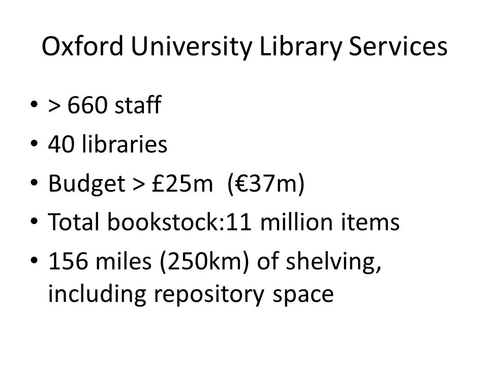 Oxford University Library Services > 660 staff 40 libraries Budget > £25m (€37m) Total bookstock:11 million items 156 miles (250km) of shelving, including repository space