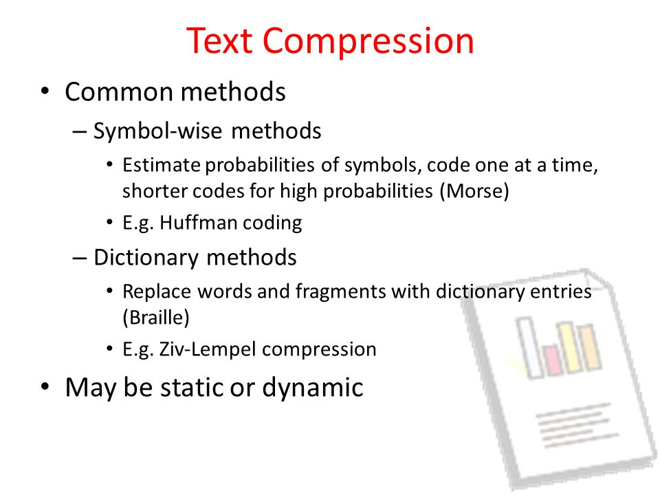 Text Compression Common methods – Symbol-wise methods Estimate probabilities of symbols, code one at a time, shorter codes for high probabilities (Morse) E.g.