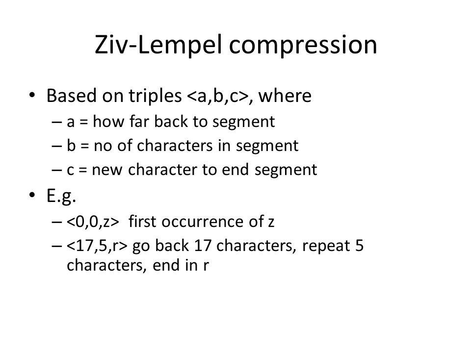 Ziv-Lempel compression Based on triples, where – a = how far back to segment – b = no of characters in segment – c = new character to end segment E.g.