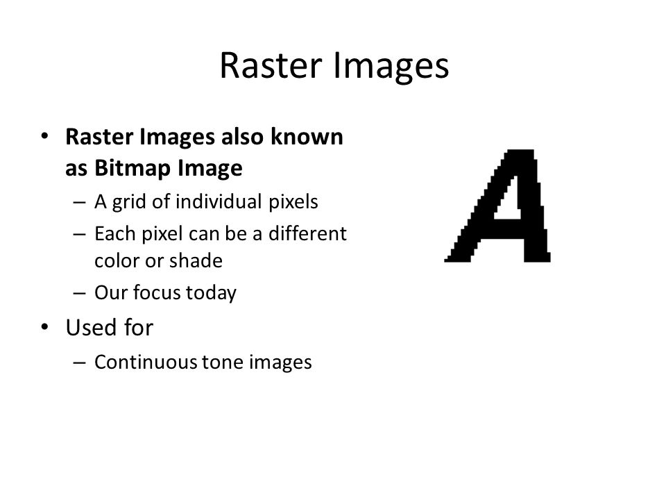 Raster Images Raster Images also known as Bitmap Image – A grid of individual pixels – Each pixel can be a different color or shade – Our focus today Used for – Continuous tone images