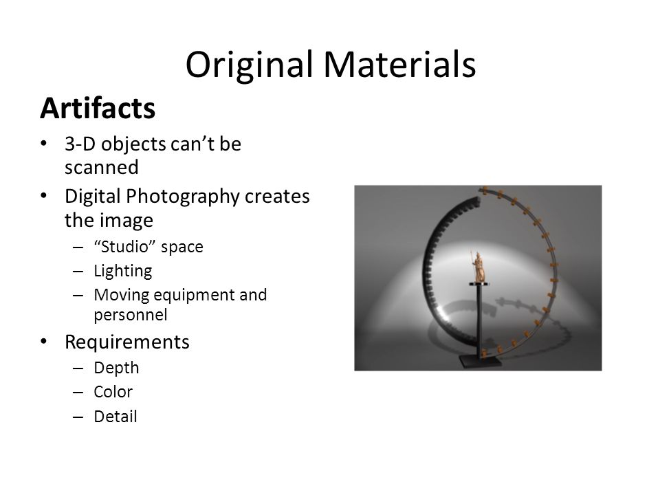 Original Materials Artifacts 3-D objects can't be scanned Digital Photography creates the image – Studio space – Lighting – Moving equipment and personnel Requirements – Depth – Color – Detail
