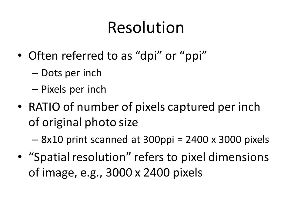 Resolution Often referred to as dpi or ppi – Dots per inch – Pixels per inch RATIO of number of pixels captured per inch of original photo size – 8x10 print scanned at 300ppi = 2400 x 3000 pixels Spatial resolution refers to pixel dimensions of image, e.g., 3000 x 2400 pixels