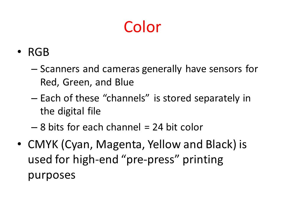 Color RGB – Scanners and cameras generally have sensors for Red, Green, and Blue – Each of these channels is stored separately in the digital file – 8 bits for each channel = 24 bit color CMYK (Cyan, Magenta, Yellow and Black) is used for high-end pre-press printing purposes