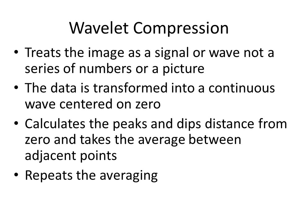 Wavelet Compression Treats the image as a signal or wave not a series of numbers or a picture The data is transformed into a continuous wave centered on zero Calculates the peaks and dips distance from zero and takes the average between adjacent points Repeats the averaging