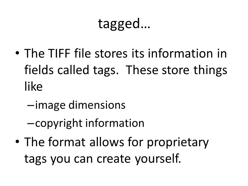 tagged… The TIFF file stores its information in fields called tags.