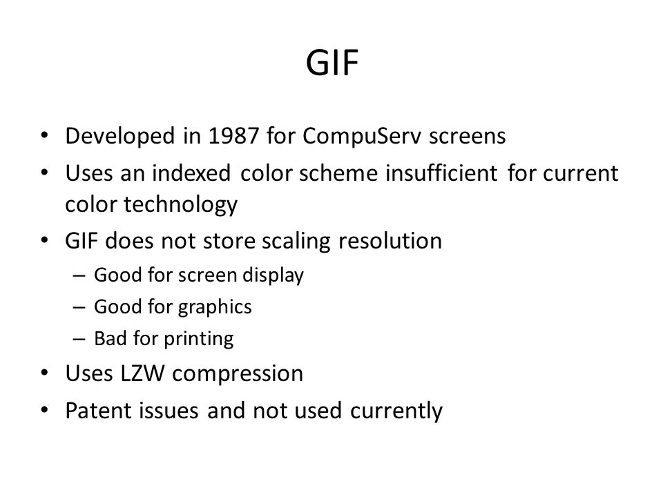 GIF Developed in 1987 for CompuServ screens Uses an indexed color scheme insufficient for current color technology GIF does not store scaling resolution – Good for screen display – Good for graphics – Bad for printing Uses LZW compression Patent issues and not used currently