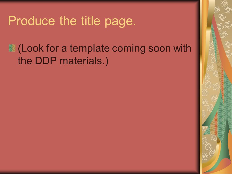 Produce the title page. (Look for a template coming soon with the DDP materials.)