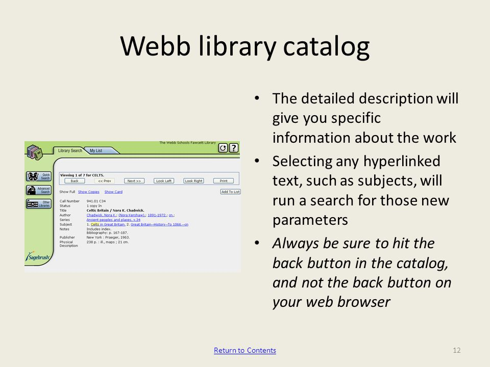 Webb library catalog The detailed description will give you specific information about the work Selecting any hyperlinked text, such as subjects, will run a search for those new parameters Always be sure to hit the back button in the catalog, and not the back button on your web browser 12Return to Contents